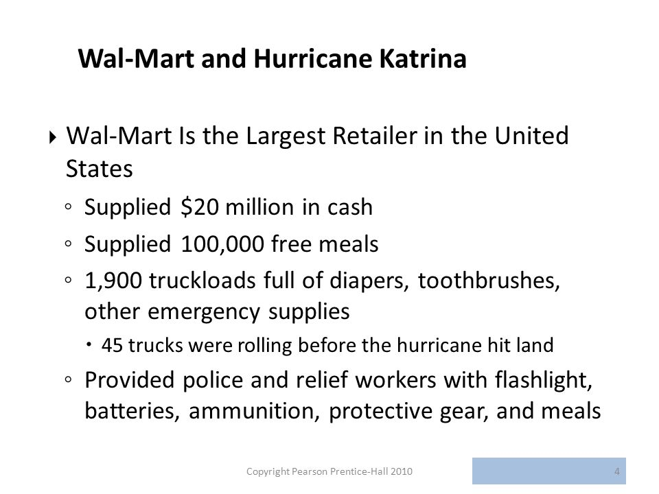 Wal-Mart and Hurricane Katrina  Wal-Mart Is the Largest Retailer in the United States ◦ Supplied $20 million in cash ◦ Supplied 100,000 free meals ◦ 1,900 truckloads full of diapers, toothbrushes, other emergency supplies  45 trucks were rolling before the hurricane hit land ◦ Provided police and relief workers with flashlight, batteries, ammunition, protective gear, and meals Copyright Pearson Prentice-Hall 20104