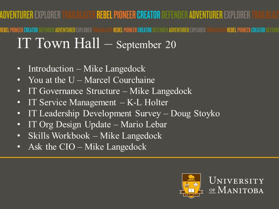 1 IT Town Hall – September 20 Introduction – Mike Langedock You at the U – Marcel Courchaine IT Governance Structure – Mike Langedock IT Service Management – K-L Holter IT Leadership Development Survey – Doug Stoyko IT Org Design Update – Mario Lebar Skills Workbook – Mike Langedock Ask the CIO – Mike Langedock