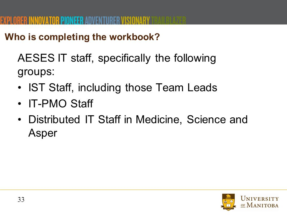 33 AESES IT staff, specifically the following groups: IST Staff, including those Team Leads IT-PMO Staff Distributed IT Staff in Medicine, Science and Asper Who is completing the workbook