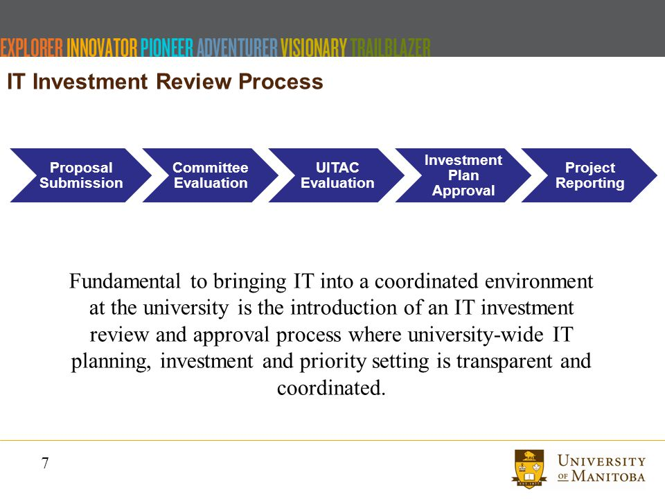 7 Proposal Submission Committee Evaluation UITAC Evaluation Investmen t Plan Approval Project Reporting IT Investment Review Process Fundamental to bringing IT into a coordinated environment at the university is the introduction of an IT investment review and approval process where university-wide IT planning, investment and priority setting is transparent and coordinated.