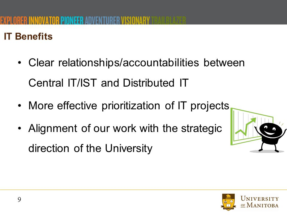 9 IT Benefits Clear relationships/accountabilities between Central IT/IST and Distributed IT More effective prioritization of IT projects Alignment of our work with the strategic direction of the University