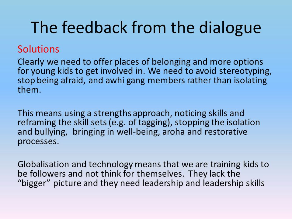 The feedback from the dialogue Solutions Clearly we need to offer places of belonging and more options for young kids to get involved in.