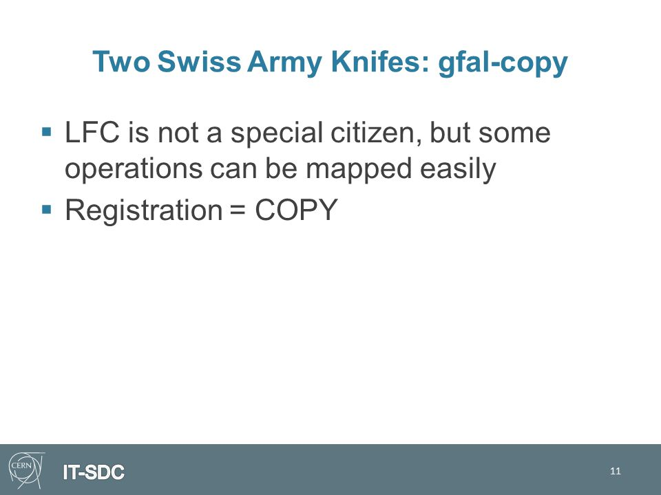 Two Swiss Army Knifes: gfal-copy  LFC is not a special citizen, but some operations can be mapped easily  Registration = COPY 11