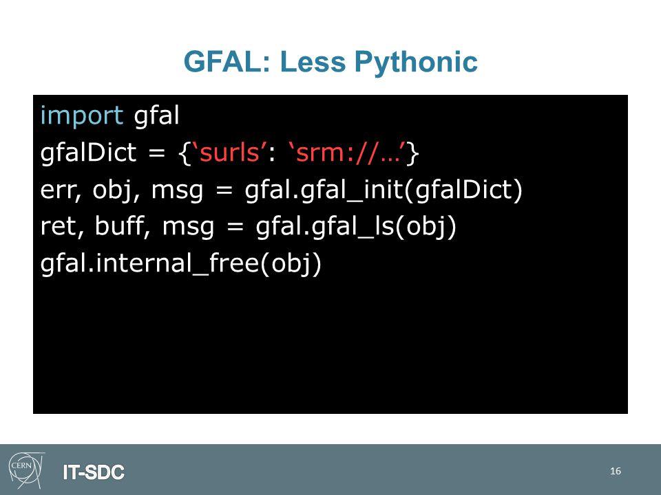 GFAL: Less Pythonic import gfal gfalDict = {'surls': 'srm://…'} err, obj, msg = gfal.gfal_init(gfalDict) ret, buff, msg = gfal.gfal_ls(obj) gfal.internal_free(obj) 16
