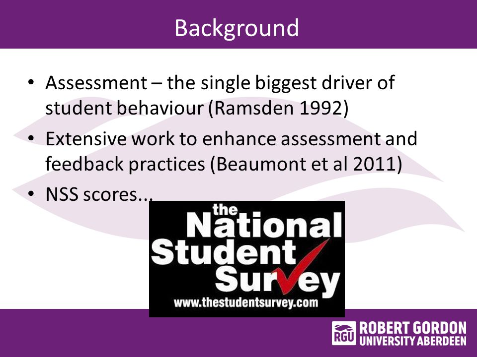Background Assessment – the single biggest driver of student behaviour (Ramsden 1992) Extensive work to enhance assessment and feedback practices (Beaumont et al 2011) NSS scores...