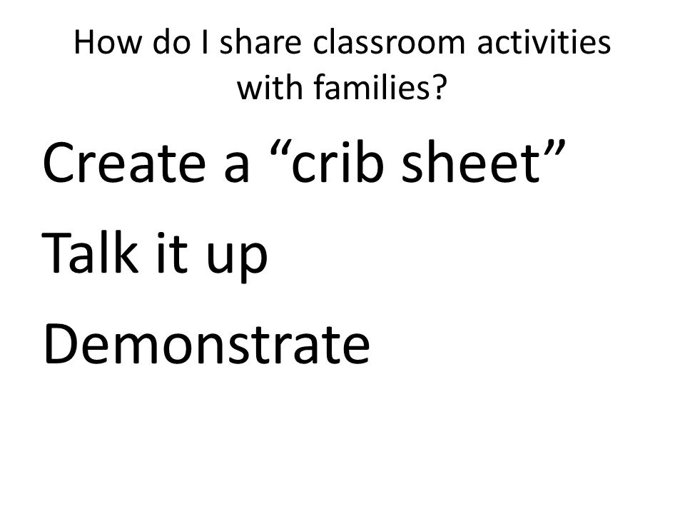 How do I share classroom activities with families Create a crib sheet Talk it up Demonstrate