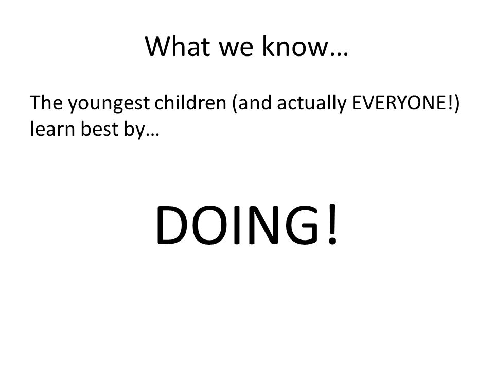 What we know… The youngest children (and actually EVERYONE!) learn best by… DOING!