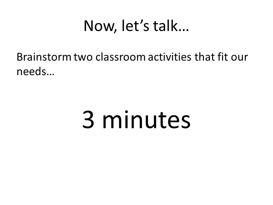 Now, let's talk… Brainstorm two classroom activities that fit our needs… 3 minutes