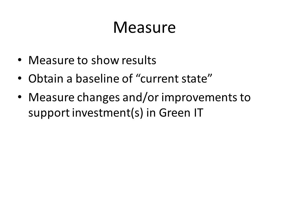 """Measure Measure to show results Obtain a baseline of """"current state"""" Measure changes and/or improvements to support investment(s) in Green IT"""