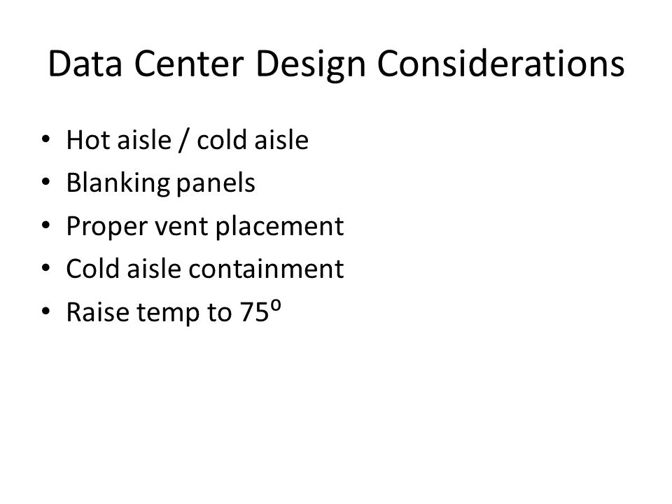 Data Center Design Considerations Hot aisle / cold aisle Blanking panels Proper vent placement Cold aisle containment Raise temp to 75⁰