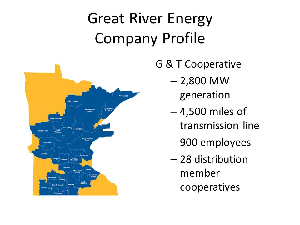 Great River Energy Company Profile G & T Cooperative – 2,800 MW generation – 4,500 miles of transmission line – 900 employees – 28 distribution member cooperatives
