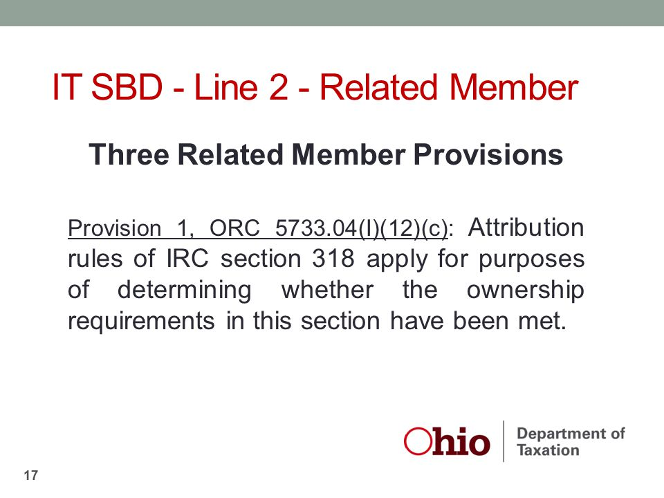 Three Related Member Provisions Provision 1, ORC 5733.04(I)(12)(c): Attribution rules of IRC section 318 apply for purposes of determining whether the