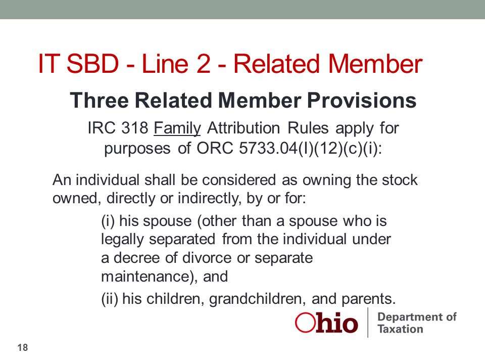 Three Related Member Provisions IRC 318 Family Attribution Rules apply for purposes of ORC 5733.04(I)(12)(c)(i): An individual shall be considered as