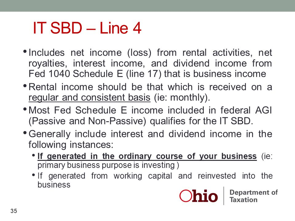 IT SBD – Line 4 Includes net income (loss) from rental activities, net royalties, interest income, and dividend income from Fed 1040 Schedule E (line