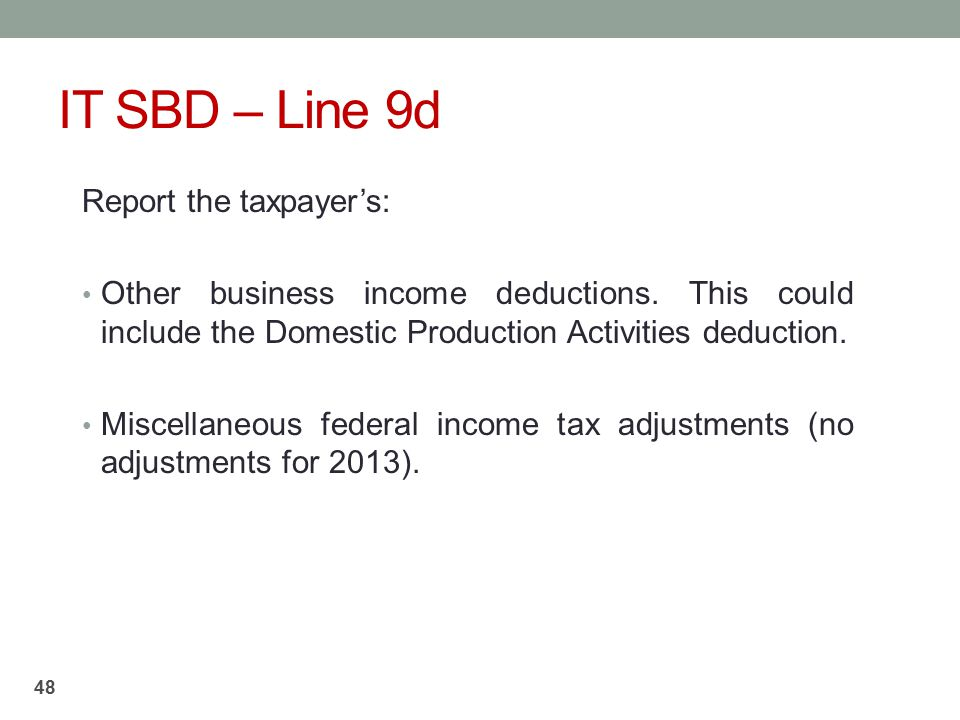 IT SBD – Line 9d Report the taxpayer's: Other business income deductions. This could include the Domestic Production Activities deduction. Miscellaneo
