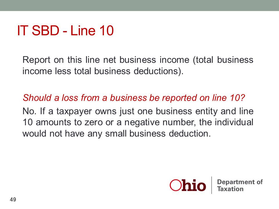 IT SBD - Line 10 Report on this line net business income (total business income less total business deductions). Should a loss from a business be repo