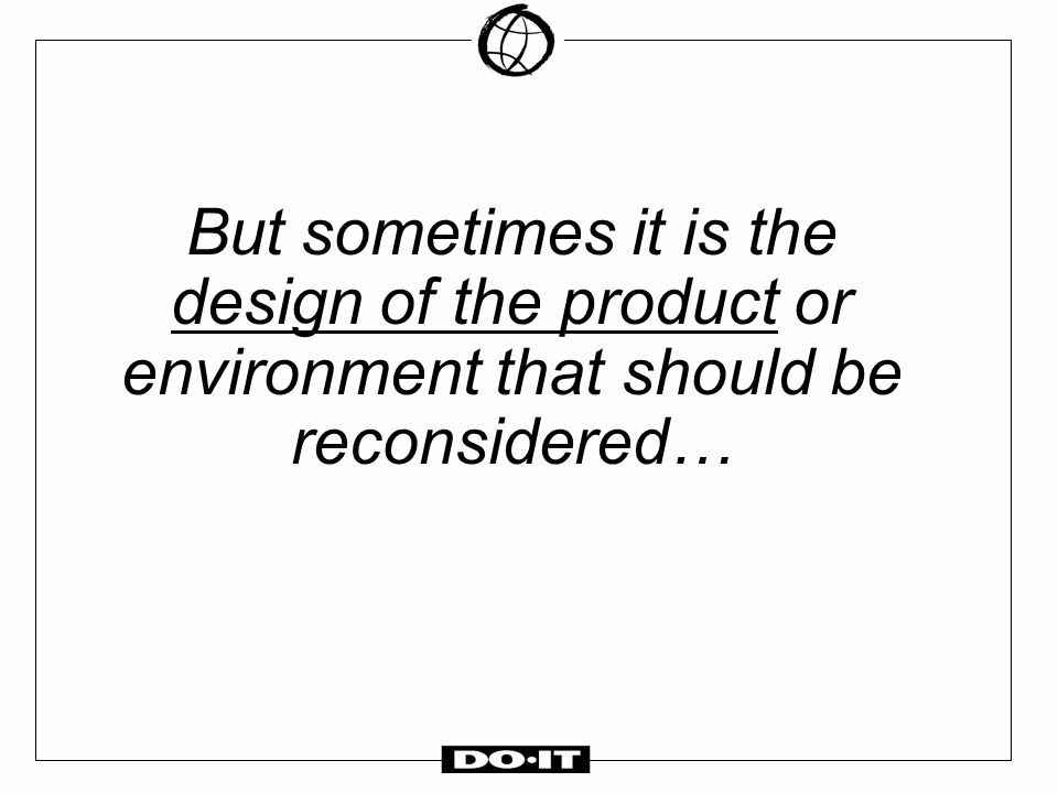 But sometimes it is the design of the product or environment that should be reconsidered…