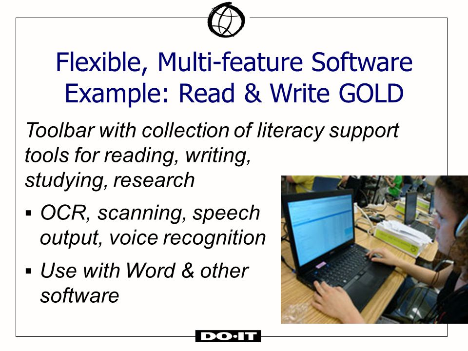 Toolbar with collection of literacy support tools for reading, writing, studying, research  OCR, scanning, speech output, voice recognition  Use with Word & other software Flexible, Multi-feature Software Example: Read & Write GOLD