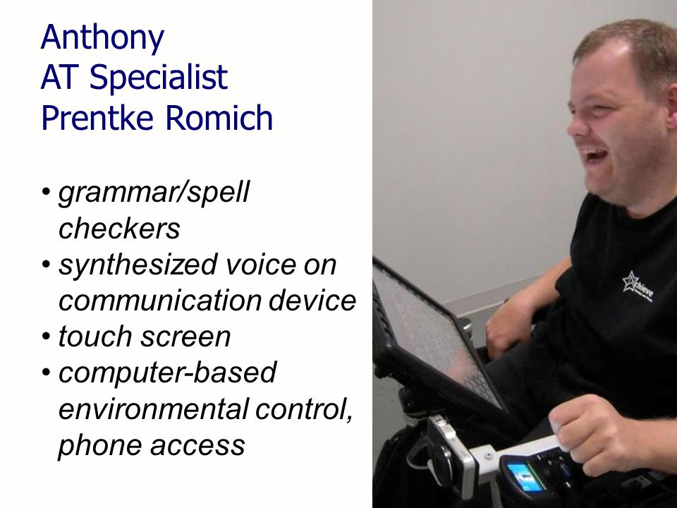 22 Anthony AT Specialist Prentke Romich grammar/spell checkers synthesized voice on communication device touch screen computer-based environmental control, phone access