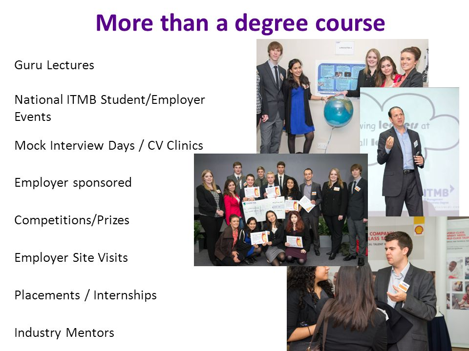 More than a degree course Mock Interview Days / CV Clinics Employer sponsored Competitions/Prizes Employer Site Visits Placements / Internships Industry Mentors Guru Lectures National ITMB Student/Employer Events 10