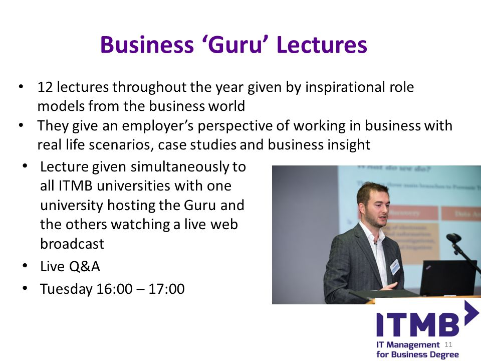 Business 'Guru' Lectures Lecture given simultaneously to all ITMB universities with one university hosting the Guru and the others watching a live web broadcast Live Q&A Tuesday 16:00 – 17:00 12 lectures throughout the year given by inspirational role models from the business world They give an employer's perspective of working in business with real life scenarios, case studies and business insight 11