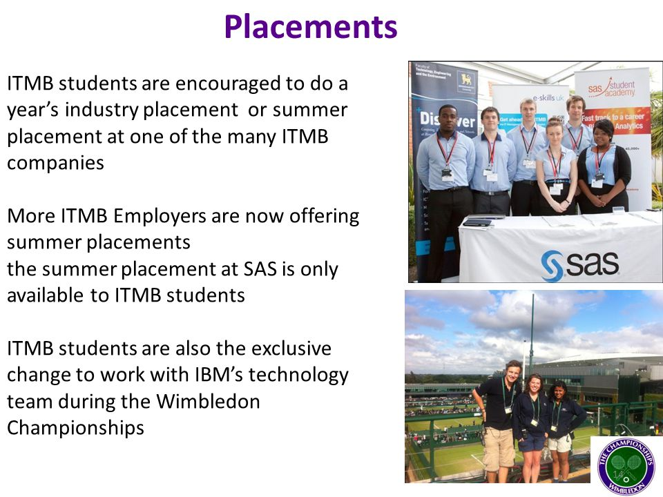 Placements ITMB students are encouraged to do a year's industry placement or summer placement at one of the many ITMB companies More ITMB Employers are now offering summer placements the summer placement at SAS is only available to ITMB students ITMB students are also the exclusive change to work with IBM's technology team during the Wimbledon Championships 14