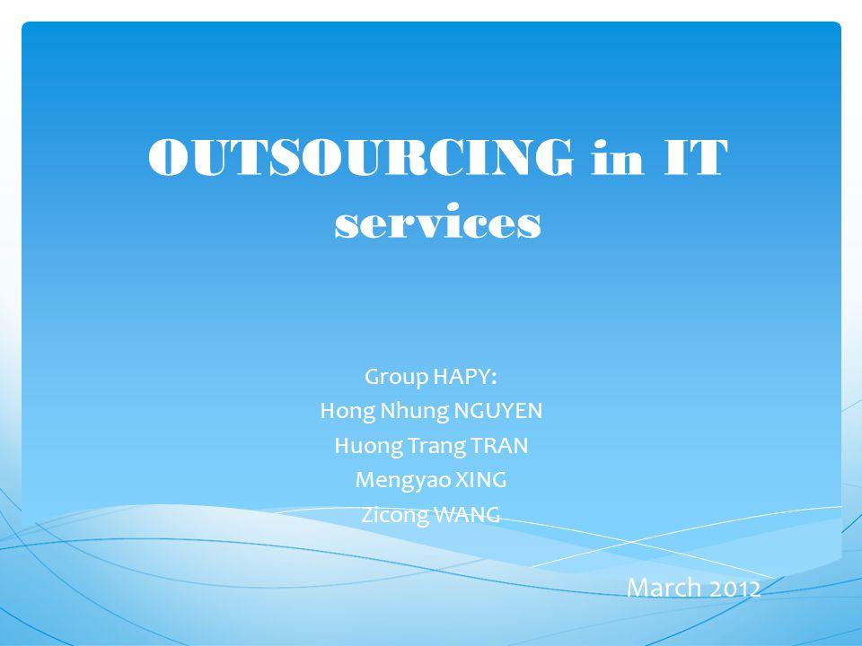 OUTSOURCING in IT services Group HAPY: Hong Nhung NGUYEN Huong Trang TRAN Mengyao XING Zicong WANG March 2012