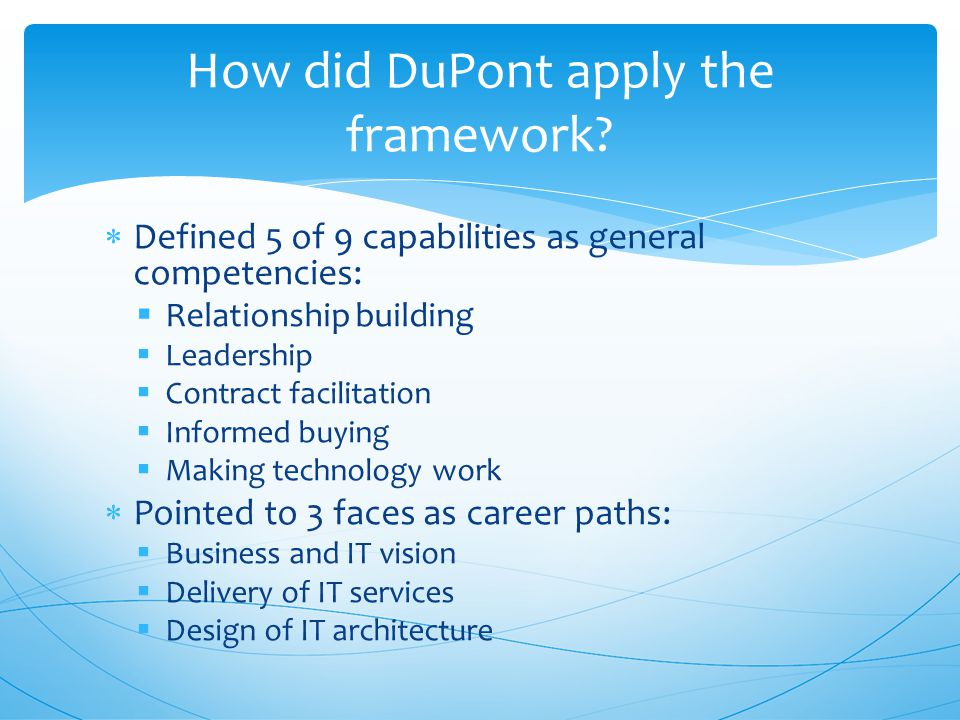  Defined 5 of 9 capabilities as general competencies:  Relationship building  Leadership  Contract facilitation  Informed buying  Making technology work  Pointed to 3 faces as career paths:  Business and IT vision  Delivery of IT services  Design of IT architecture How did DuPont apply the framework