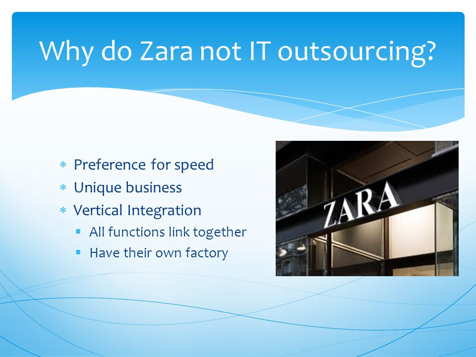  Preference for speed  Unique business  Vertical Integration  All functions link together  Have their own factory Why do Zara not IT outsourcing