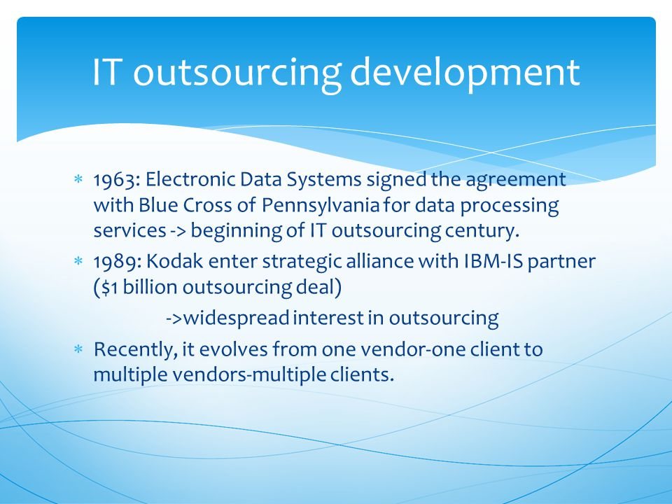  1963: Electronic Data Systems signed the agreement with Blue Cross of Pennsylvania for data processing services -> beginning of IT outsourcing century.