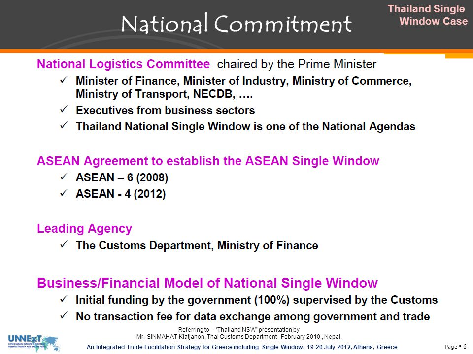 Page  6 An Integrated Trade Facilitation Strategy for Greece including Single Window, 19-20 July 2012, Athens, Greece National Commitment Thailand Single Window Case Referring to – 'Thailand NSW presentation by Mr.