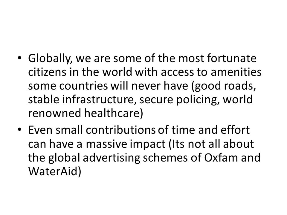 Globally, we are some of the most fortunate citizens in the world with access to amenities some countries will never have (good roads, stable infrastructure, secure policing, world renowned healthcare) Even small contributions of time and effort can have a massive impact (Its not all about the global advertising schemes of Oxfam and WaterAid)
