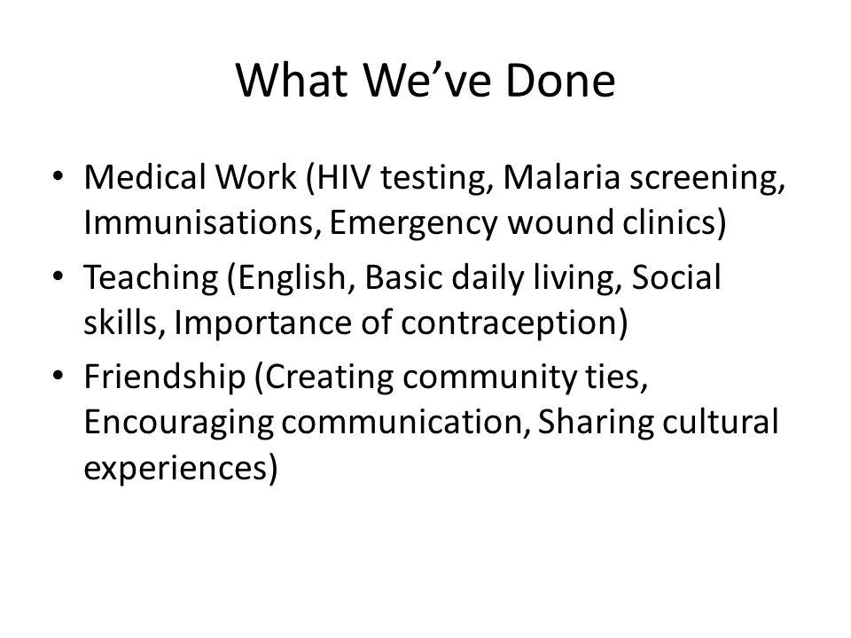 What We've Done Medical Work (HIV testing, Malaria screening, Immunisations, Emergency wound clinics) Teaching (English, Basic daily living, Social sk