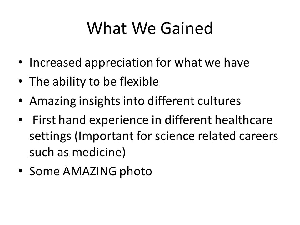 What We Gained Increased appreciation for what we have The ability to be flexible Amazing insights into different cultures First hand experience in different healthcare settings (Important for science related careers such as medicine) Some AMAZING photo