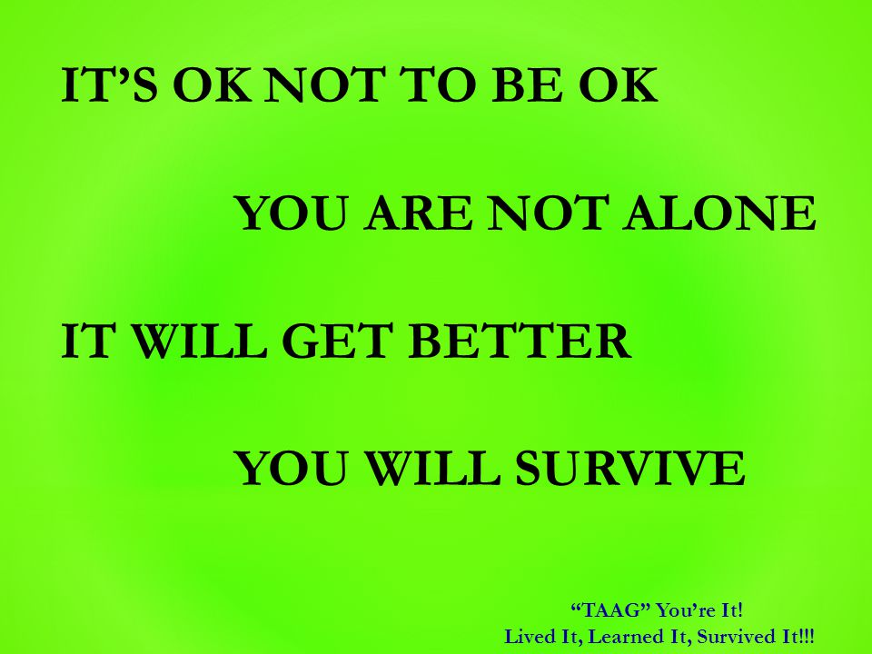 "IT'S OK NOT TO BE OK YOU ARE NOT ALONE IT WILL GET BETTER YOU WILL SURVIVE ""TAAG"" You're It! Lived It, Learned It, Survived It!!!"