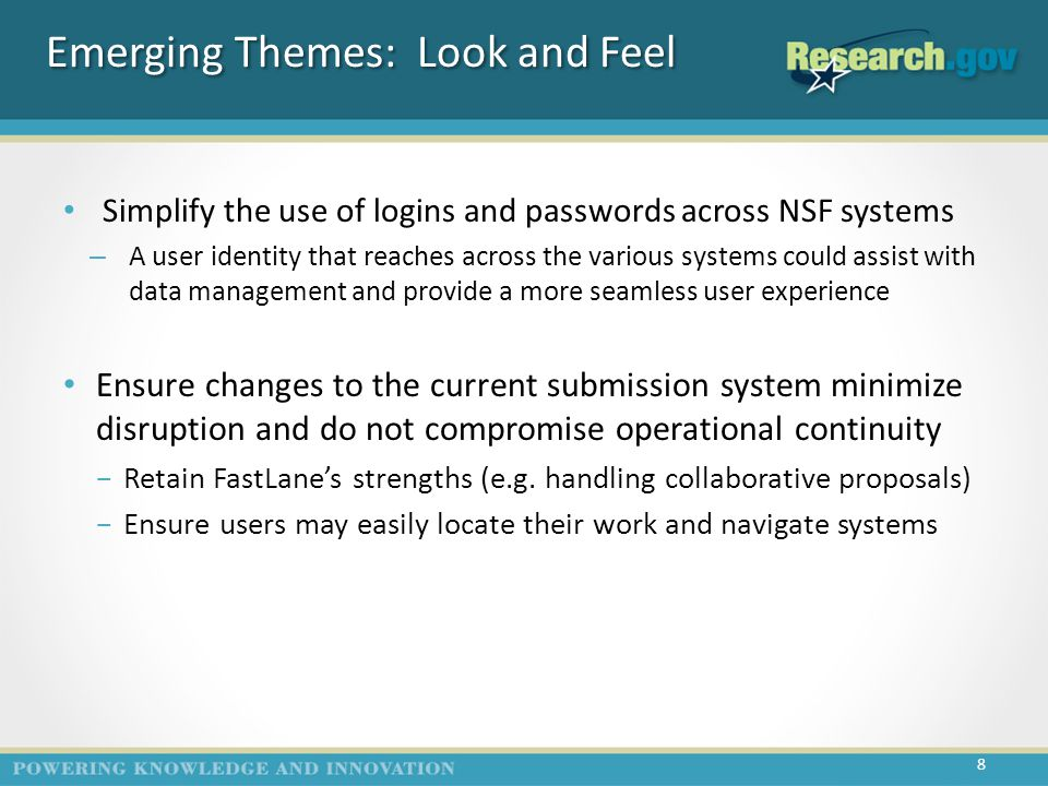 Emerging Themes: Look and Feel Simplify the use of logins and passwords across NSF systems – A user identity that reaches across the various systems could assist with data management and provide a more seamless user experience Ensure changes to the current submission system minimize disruption and do not compromise operational continuity −Retain FastLane's strengths (e.g.
