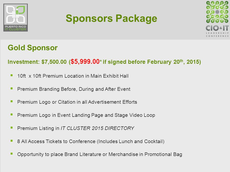 Sponsors Package Gold Sponsor Investment: $7,500.00 ( $5,999.00 * if signed before February 20 th, 2015)  10ft x 10ft Premium Location in Main Exhibit Hall  Premium Branding Before, During and After Event  Premium Logo or Citation in all Advertisement Efforts  Premium Logo in Event Landing Page and Stage Video Loop  Premium Listing in IT CLUSTER 2015 DIRECTORY  8 All Access Tickets to Conference (Includes Lunch and Cocktail)  Opportunity to place Brand Literature or Merchandise in Promotional Bag