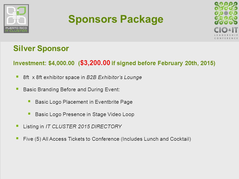 Sponsors Package Silver Sponsor Investment: $4,000.00 ( $3,200.00 if signed before February 20th, 2015)  8ft x 8ft exhibitor space in B2B Exhibitor's Lounge  Basic Branding Before and During Event:  Basic Logo Placement in Eventbrite Page  Basic Logo Presence in Stage Video Loop  Listing in IT CLUSTER 2015 DIRECTORY  Five (5) All Access Tickets to Conference (Includes Lunch and Cocktail)