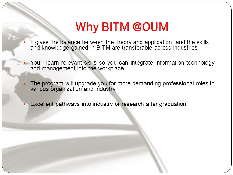 Why It gives the balance between the theory and application and the skills and knowledge gained in BITM are transferable across industries You'll learn relevant skills so you can integrate information technology and management into the workplace The program will upgrade you for more demanding professional roles in various organization and industry Excellent pathways into industry or research after graduation