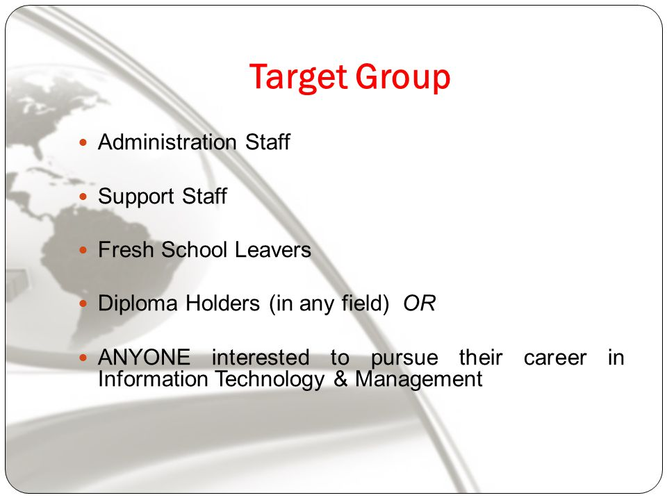 Target Group Administration Staff Support Staff Fresh School Leavers Diploma Holders (in any field) OR ANYONE interested to pursue their career in Information Technology & Management