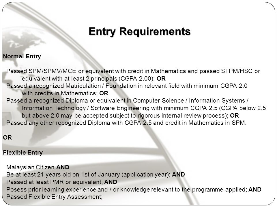 Entry Requirements Normal Entry Passed SPM/SPMV/MCE or equivalent with credit in Mathematics and passed STPM/HSC or equivalent with at least 2 principals (CGPA 2.00); OR Passed a recognized Matriculation / Foundation in relevant field with minimum CGPA 2.0 with credits in Mathematics; OR Passed a recognized Diploma or equivalent in Computer Science / Information Systems / Information Technology / Software Engineering with minimum CGPA 2.5 (CGPA below 2.5 but above 2.0 may be accepted subject to rigorous internal review process); OR Passed any other recognized Diploma with CGPA 2.5 and credit in Mathematics in SPM.