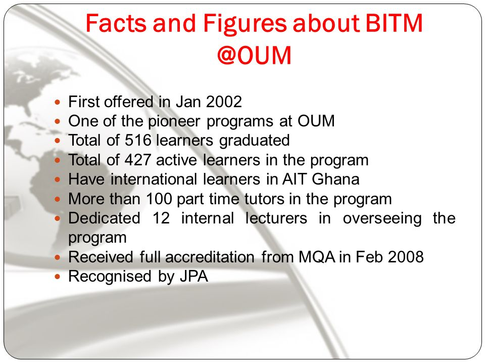 Facts and Figures about First offered in Jan 2002 One of the pioneer programs at OUM Total of 516 learners graduated Total of 427 active learners in the program Have international learners in AIT Ghana More than 100 part time tutors in the program Dedicated 12 internal lecturers in overseeing the program Received full accreditation from MQA in Feb 2008 Recognised by JPA