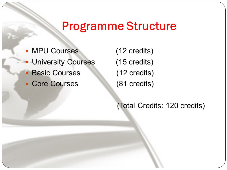 Programme Structure MPU Courses(12 credits) University Courses (15 credits) Basic Courses (12 credits) Core Courses (81 credits) (Total Credits: 120 credits)