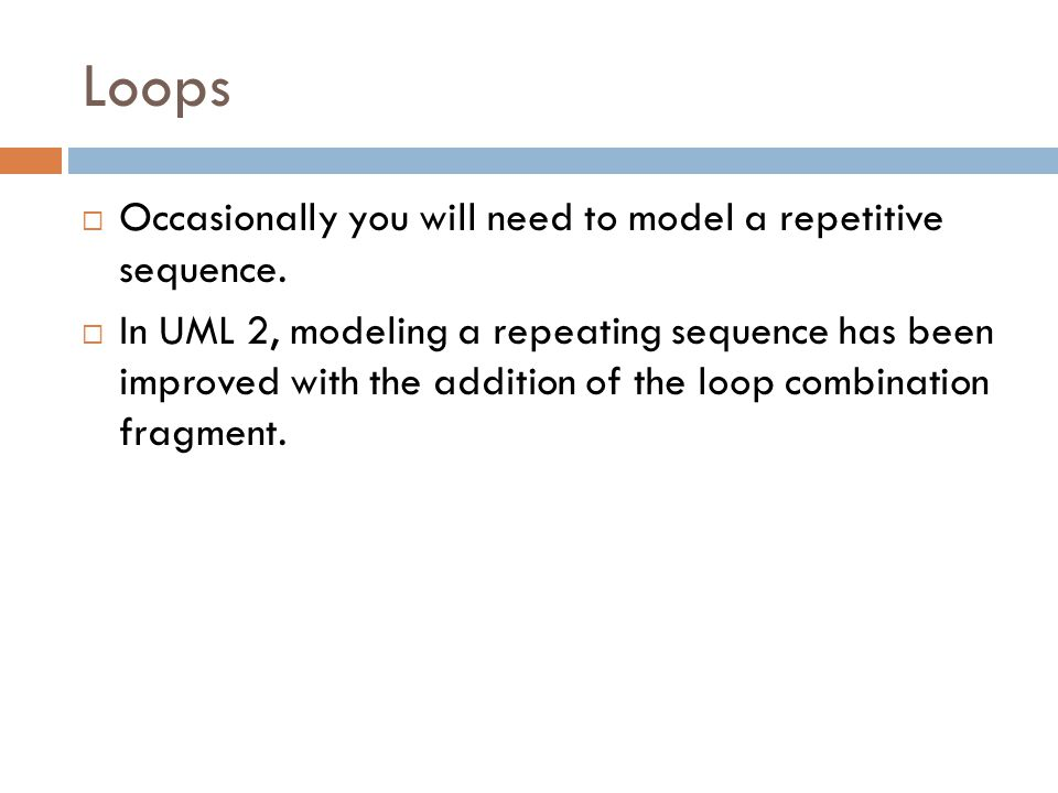 Loops  Occasionally you will need to model a repetitive sequence.