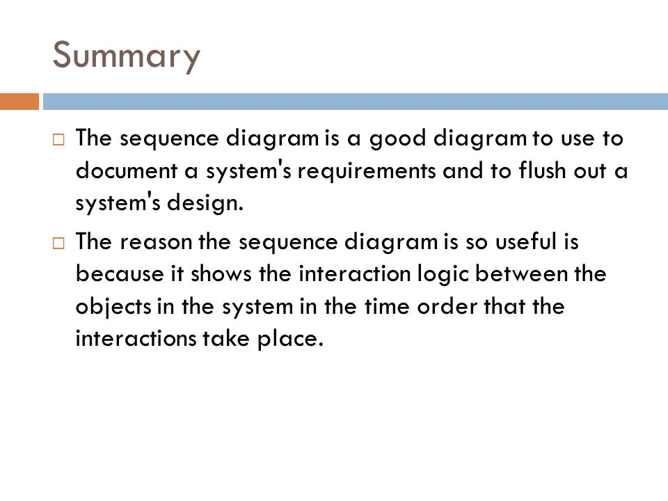 Summary  The sequence diagram is a good diagram to use to document a system s requirements and to flush out a system s design.