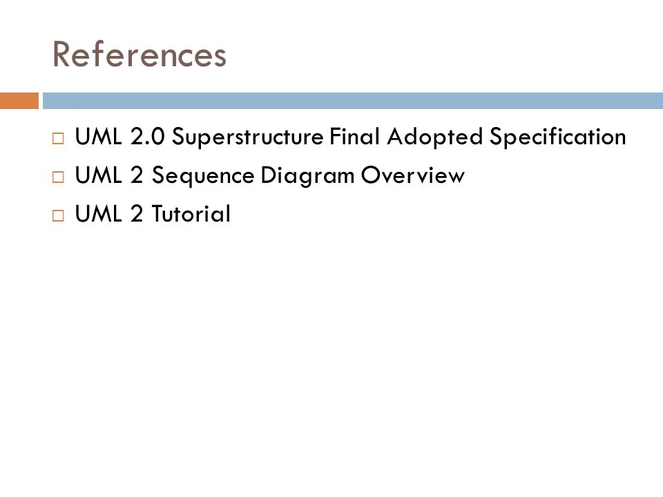 References  UML 2.0 Superstructure Final Adopted Specification  UML 2 Sequence Diagram Overview  UML 2 Tutorial