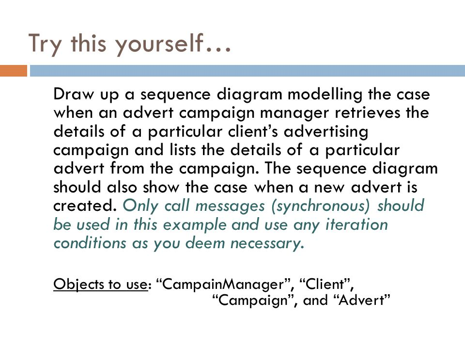 Try this yourself… Draw up a sequence diagram modelling the case when an advert campaign manager retrieves the details of a particular client's advertising campaign and lists the details of a particular advert from the campaign.