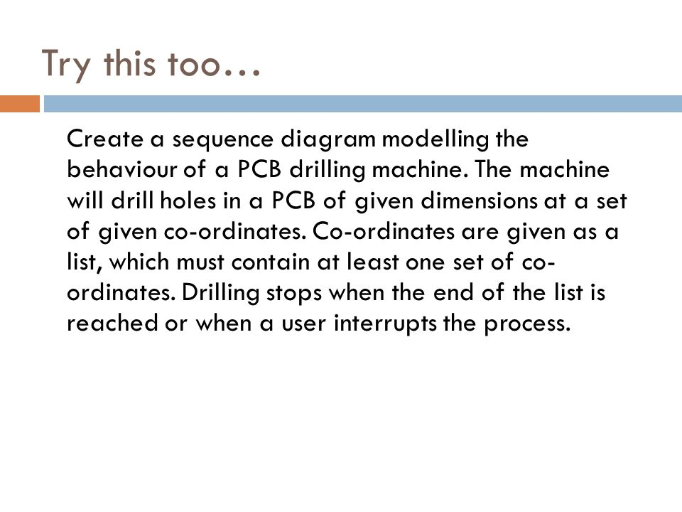 Try this too… Create a sequence diagram modelling the behaviour of a PCB drilling machine.