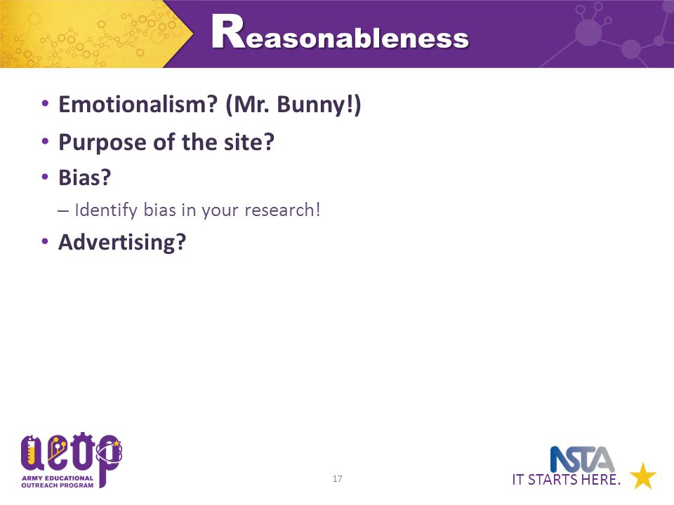 IT STARTS HERE. 17 R easonableness Emotionalism? (Mr. Bunny!) Purpose of the site? Bias? – Identify bias in your research! Advertising?
