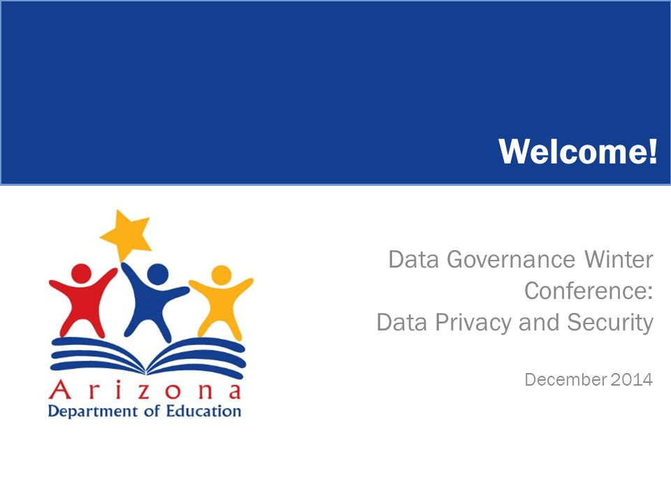 Welcome! Data Governance Winter Conference: Data Privacy and Security December 2014